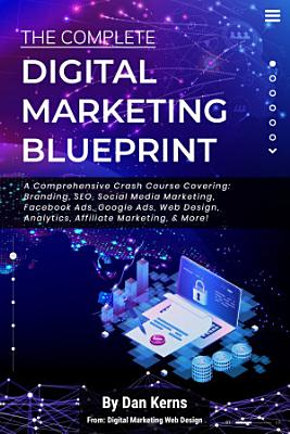 The Complete Digital Marketing Blueprint   A Comprehensive Crash Course Covering  Branding  SEO  Social Media Marketing  Facebook Ads  Google Ads  Web Design  Analytics  Affiliate Marketing    More