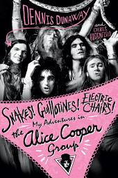 Snakes! Guillotines! Electric Chairs! My Adventures in the Alice Cooper Band