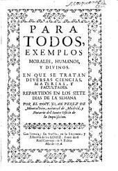 Para todos, exemplos morales, humanos, y divinos: En que se tratan diversas ciencias, materias, y facultades. Repartidos en los siete dias de la semana