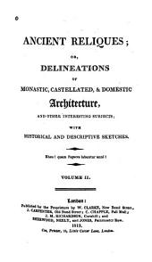 Ancient Reliques: Or, Delineations of Monastic, Castellated, & Domestic Architecture, and Other Interesting Subjects; with Historical and Descriptive Sketches, Volume 2