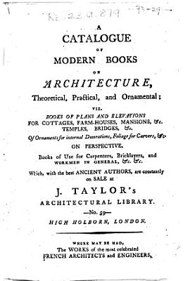 A Catalogue of Modern Books on Architecture  Theoretical  Practical and Ornamental     Books of Use for Carpenters  Bricklayers and Workmen in General     Which  with the Best Ancient Authors  are Constantly on Sale at J  Taylor s Architectural Library