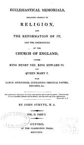 Ecclesiastical Memorials Relating Chiefly to Religion and the Reformation of It, and the Emergencies of the Church of England Under K. Henry VIII., K. Edward VI., and Q. Mary I., with Large Appendices Containing Original Papers: Volume 2, Part 1