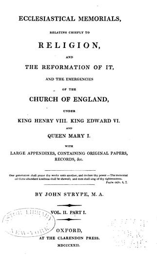 Ecclesiastical Memorials Relating Chiefly to Religion and the Reformation of It  and the Emergencies of the Church of England Under K  Henry VIII   K  Edward VI   and Q  Mary I   with Large Appendices Containing Original Papers PDF