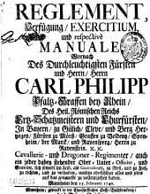 Reglement, Verfügung, Exercitium und respective Manuale, wornach des durchleuchtigsten Fürsten und Herrn, Herrn Carl Philipp Pfaltzgraffen bey Rhein, ... Cavallerie- und Dragoner-Regimenter ... zu richten und zu verhalten ... und jedes auf d. genaueste zu vollentziehen haben