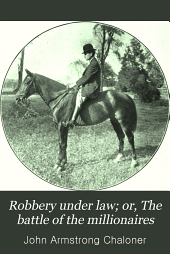 """Robbery Under Law; Or, The Battle of the Millionaires: A Play in Three Acts and Three Scenes, Time, 1887; Treating of the Adventures of the Author of """"Who's Looney Now?"""""""