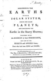 Concerning the Earths in Our Solar System, which are Called Planets: And Concerning the Earths in the Starry Heaven; Together with an Account of Their Inhabitants, and Also of the Spirits and Angels There; from what Hath Been Seen and Heard
