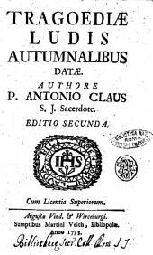 Tragoediae ludis autumnalibus datae. Authore P. Antonio Claus S. J. sacerdote
