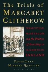 The Trials of Margaret Clitherow: Persecution, Martyrdom and the Politics of Sanctity in Elizabethan England