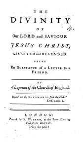 The Divinity of Our Lord ... Asserted and Defended, Being the Substance of a Letter to a Friend. By a Layman of the Church of England