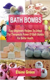 Bath Bombs Easy Beginners Recipes: Easy Beginners Recipes To Unlock The Therapeutic Power Of Bath Bombs For Better Health