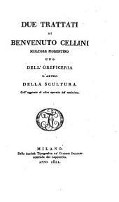 Due trattati di Benvenuto Cellini scultore Fiorentino, uno dell' oreficeria l'altro della scultura: coll' aggiunta di altre operette del medesimo