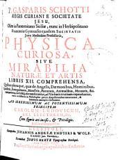 P. Gasparis Schotti ... è Societate Jesu ... Physica curiosa sive Mirabilia naturae et artis: libris XII comprehensa ...