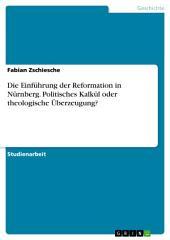 Die Einführung der Reformation in Nürnberg. Politisches Kalkül oder theologische Überzeugung?