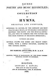 Sacred Poetry and Music Reconciled, Or, A Collection of Hymns Original and Compiled: Intended to Secure, by the Simplest and Most Practicable Means, an Invariable Coincidence Between the Poetic and the Musical Emphases, and Thus to Combine the Two Powers for the High Purpose of Religious Impression : to which are Added Several Chants for Hymns and Select Scriptures, with a Simple Notation, Adapted to the General Design