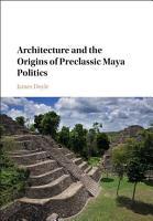 Architecture and the Origins of Preclassic Maya Politics PDF