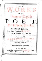 The Works of that Famous English Poet, Mr. Edmond Spenser: Viz : The Faery Queen, The Shepherds Calendar, The History of Ireland, &c. Whereunto is Added, an Account of His Life ; with Other New Additions Never Before in Print