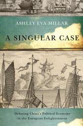 Singular Case: Debating China's Political Economy in the European Enlightenment