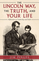 The Lincoln Way  the Truth  and Your Life  Reflections on Leadership and Faith