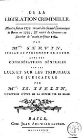 De la législation criminelle: mémoire fini en 1778, envoié à la Société Économique de Berne en 1779, & retiré du concours en janvier de l'année présente 1782 ; Avec des considérations générales sur les loix et sur les tribunaux de judicature