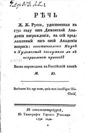 Рѣчь Ж.Ж.Руссо, удостоенная в 1750 году от Дижонской Академии награждения, на сей предложенный от оной Академии вопрос: возстановление Наук и Художеств послужило ли к исправлению нравов?