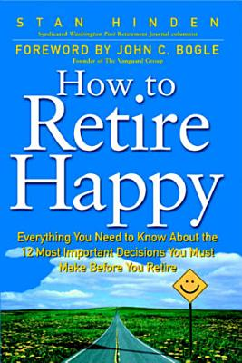 How To Retire Happy  Everything You Need to Know about the 12 Most Important Decisions You Must Make before You Retire