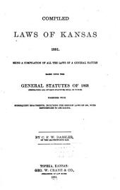 Compiled Laws of Kansas, 1881: Being a Compilation of All the Laws of a General Nature Based Upon the General Statutes of 1868 (embracing All of Said Statutes Still in Force) Together with Subsequent Enactments, Including the Session Laws of 1881, with References to Decisions