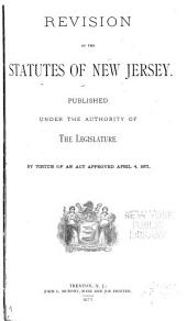 Revision of the Statutes of New Jersey: Published Under the Authority of the Legislature by Virtue of an Act Approved April 4, 1871