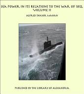 Sea Power in its Relations to the War of 1812, Volume II