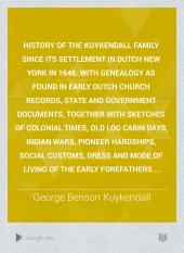 History of the Kuykendall Family Since Its Settlement in Dutch New York in 1646: With Genealogy as Found in Early Dutch Church Records, State and Government Documents, Together with Sketches of Colonial Times, Old Log Cabin Days, Indian Wars, Pioneer Hardships, Social Customs, Dress and Mode of Living of the Early Forefathers ...