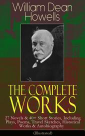 The Complete Works of William Dean Howells: 27 Novels & 40+ Short Stories, Including Plays, Poems, Travel Sketches, Historical Works & Autobiography (Illustrated): Christmas Every Day, The Rise of Silas Lapham, A Traveler from Altruria, The Flight of Pony Baker, Venetian Life, Italian Journeys, Imaginary Interviews, A Boy's Town, Years of My Youth…