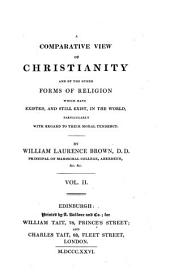 A comparative view of Christianity and of the other forms of religion which have existed, and still exist, in the world, particularly with regard to their moral tendency