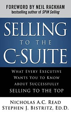 Selling to the C Suite  What Every Executive Wants You to Know About Successfully Selling to the Top