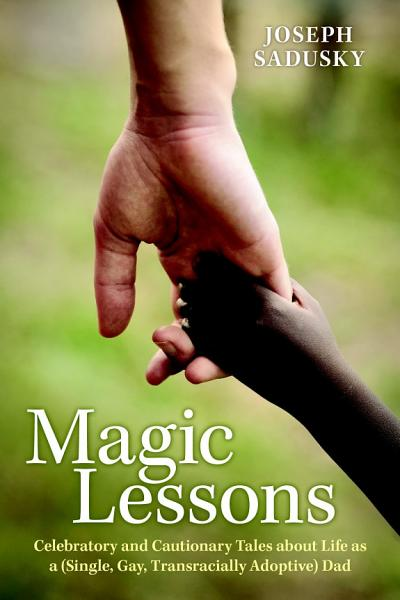 Download Magic Lessons  Celebratory and Cautionary Tales about Life as a  Single  Gay  Transracially Adoptive  Dad Book