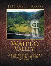 Waipi'O Valley: A Polynesian Journey from Eden to Eden, Volume 2