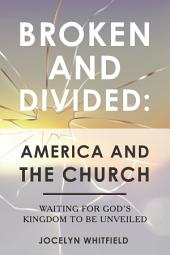 Broken and Divided: America and the Church: Waiting for God's Kingdom to Be Unveiled