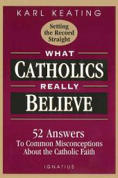 What Catholics Really Believe: 52 Answers to Common Misconceptions about the Catholic Faith