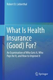 What Is Health Insurance (Good) For?: An Examination of Who Gets It, Who Pays for It, and How to Improve It