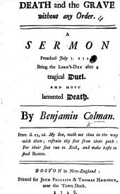 Death and the Grave without any Order. A sermon preached ... after a tragical duel. and most lamented death