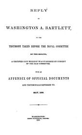 Reply of Washington A. Bartlett, to the Testimony Taken Before the Naval Committee of the Senate: A Certified Copy Whereof was Furnished by Consent of the Said Committee. With an Appendix of Official Documents and Testimonials Referred To. May, 1856