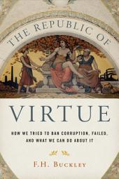 The Republic of Virtue: How We Tried to Ban Corruption, Failed, and What We Can Do About It