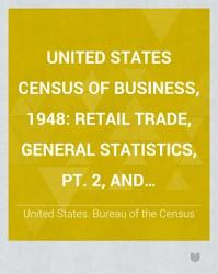 United States Census of Business, 1948: Retail trade, general statistics, pt.2, and merchandise line sales statistics