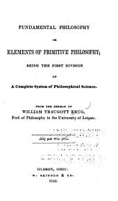 Fundamental philosophy: or, elements of primitive philosophy : being the first division of a complete system of philosophical science