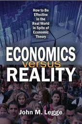 Economics versus Reality: How to Be Effective in the Real World in Spite of Economic Theory