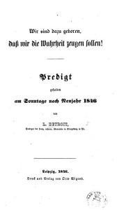 Wir sind dazu geboren  dass wie die Wahrheit zeugen sollen  Predigt gehalten am Sonntage nach Neujahr 1846 PDF