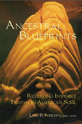 Ancestral Blueprints  Revealing Invisible Truths in America   s Soul