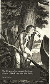 The Life and Adventures of Robinson Crusoe, of York, Mariner, who Lived Eight and Twenty Years Alone in an Uninhabited Island, on the Coast of America, Near the Mouth of the Great River Oroonoque: With an Account of His Travels Round Three Parts of the Globe