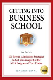 Getting Into Business School: 100 Proven Admissions Strategies to Get You Accepted at the MBA Program of Your Choice (3rd Edition)