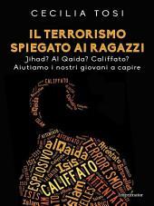 Il terrorismo spiegato ai ragazzi: Jihad? Al Qaida? Califfato? Aiutiamo i nostri giovani a capire