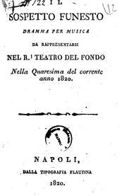 Il sospetto funesto dramma per musica da rappresentarsi nel R. Teatro del Fondo nella quaresima del corrente anno 1820 [la musica è del signor maestro Balducci]