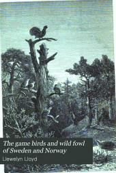 The Game Birds and Wild Fowl of Sweden and Norway: With an Account of the Seals and Salt-water Fishes of Those Countries